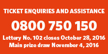 Lottery No. 102: Ticket enquires and assistance phone 0800 750 150